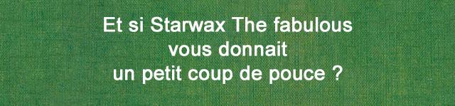 Et si Starwax The fabulous vous donnait un petit coup de pouce ?