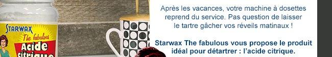 Starwax The fabulous vous propose le produit idéal pour détartrer : l'acide citrique.